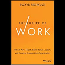 The Future of Work: Attract New Talent, Build Better Leaders, and Create a Competitive Organization (       UNABRIDGED) by Jacob Morgan Narrated by Peter Brooke