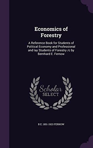 Economics of Forestry: A Reference Book for Students of Political Economy and Professional and lay Students of Forestry /c by Bernhard E. Fernow