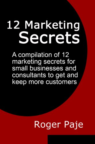 12 Marketing Secrets: A compilation of 12 marketing secrets for small businesses and consultants