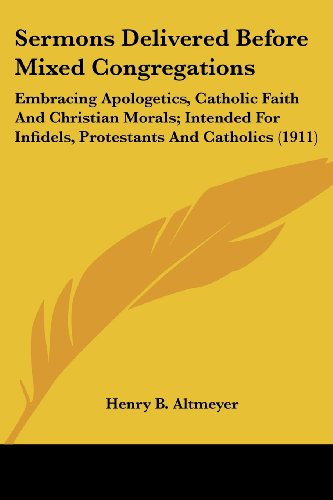 Sermons Delivered Before Mixed Congregations: Embracing Apologetics, Catholic Faith and Christian Morals; Intended for Infidels, Protestants and Catho