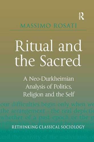 Ritual and the Sacred: A Neo-Durkheimian Analysis of Politics, Religion and the Self (Rethinking Classical Sociology)