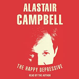 The Happy Depressive: In Pursuit of Personal and Political Happiness | [Alastair Campbell]
