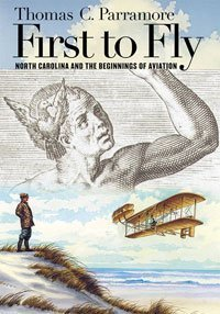 First to Fly: North Carolina and the Beginnings of Aviation, Thomas C. Parramore