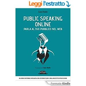 Public Speaking Online - Parla al tuo pubblico nel Web: Il corso di public speaking del futuro è qui e ora, davanti ai tuoi occhi