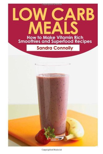 Low Carb Meals: How to Make Vitamin Rich Smoothies and Superfood Recipes by Sandra Connolly