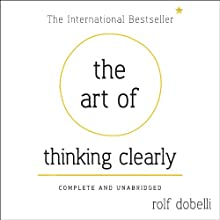 The Art of Thinking Clearly: Better Thinking, Better Decisions (       UNABRIDGED) by Rolf Dobelli Narrated by Jonathan Keeble
