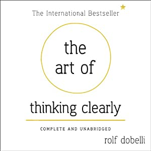 The Art of Thinking Clearly: Better Thinking, Better Decisions | [Rolf Dobelli]