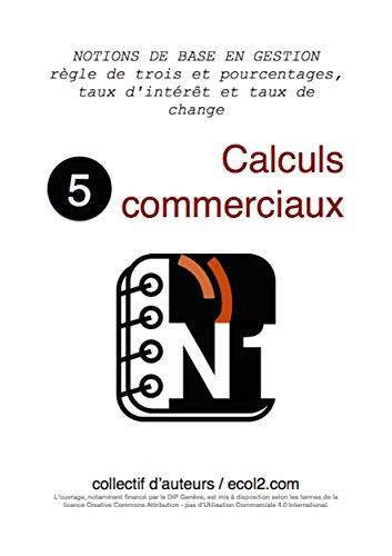 Couverture du livre Calculs commerciaux: règles de trois et pourcentages, taux d'intérêt et taux de change (NOTIONS DE BASE EN GESTION t. 5)