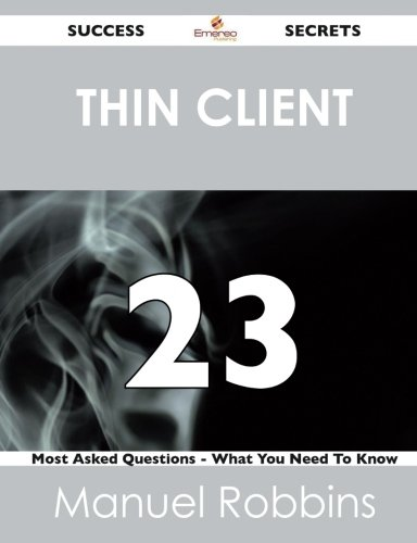 Thin Client 23 Success Secrets: 23 Most Asked Questions On Thin Client - What You Need To Know