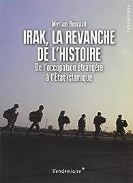 Irak, la revanche de l\'histoire : De l\'occupation étrangère à l\'Etat islamique par Myriam Benraad