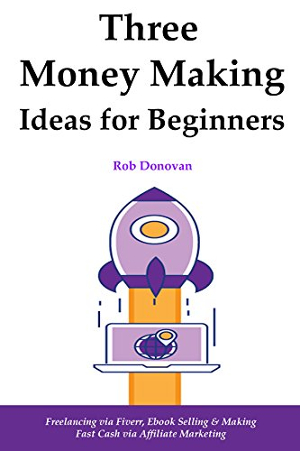3  Money Making Ideas for Beginners: Freelancing via Fiverr, Ebook Selling & Making Fast Cash via Affiliate Marketing