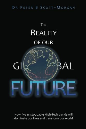 The Reality of our Global Future: How five unstoppable High-Tech trends will dominate our lives and transform our world