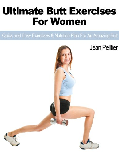 Ultimate Butt Exercises For Women: Quick And Easy Exercises & Nutrition Plan For An Amazing Butt