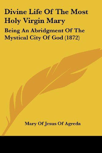 Divine Life of the Most Holy Virgin Mary: Being an Abridgment of the Mystical City of God (1872)