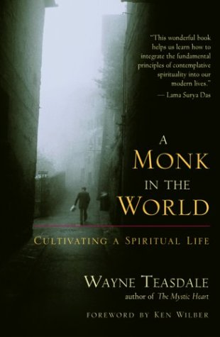 Monk in the World : Cultivating a Spiritual Life, WAYNE TEASDALE, KEN WILBER
