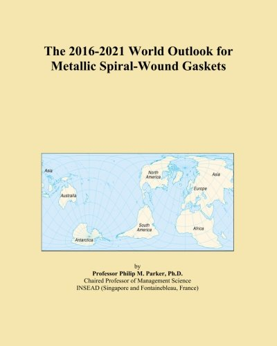 The 2016-2021 World Outlook for Metallic Spiral-Wound Gaskets PDF