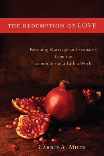 Redemption of Love : Rescuing Marriage And Sexuality from the Economics of a Fallen World, CARRIE A. MILES
