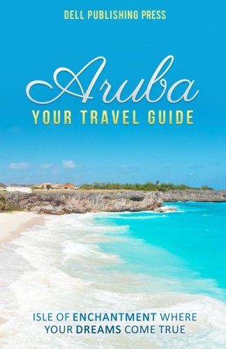 Aruba: Your Travel Guide: Isle of Enchantment Where Your Dreams Come True! (Traveling the World) (Volume 1)
