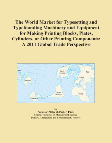 The World Market for Typesetting and Typefounding Machinery and Equipment for Making Printing Blocks, Plates, Cylinders, or Other Printing Components: A 2011 Global Trade Perspective