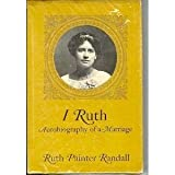 img - for I, Ruth: Autobiography of a marriage; the self-told story of the woman who married the great Lincoln scholar, James G. Randall, and through her interest in his work became a Lincoln author herself book / textbook / text book