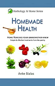 Homemade Health - Home remedies your grandmother knew - Simple & effective treatments from the pantry (Herbology At Home)