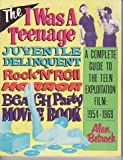 img - for The I Was a Teenage Juvenile Delinquent Rock'N'Roll Horror Beach Party Movie Book: A Complete Guide to the Teen Exploitation Film, 1954-1969 book / textbook / text book
