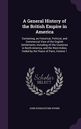 A General History of the British Empire in America: Containing, an Historical, Political, and Commercial View of the English Settlements, Including ... Ceded by the Peace of Paris, Volume 1