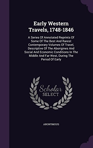 Early Western Travels, 1748-1846: A Series Of Annotated Reprints Of Some Of The Best And Rarest Contemporary Volumes Of Travel, Descriptive Of The ... And Far West, During The Period Of Early