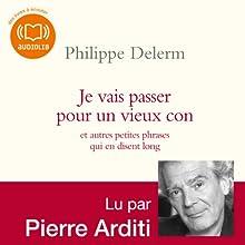 Je vais passer pour un vieux con - et autres petites phrases qui en disent long (       Texte intégral) Auteur(s) : Philippe Delerm Narrateur(s) : Pierre Arditi
