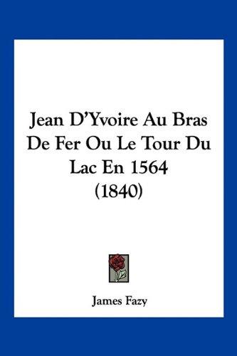 Jean D'Yvoire Au Bras de Fer Ou Le Tour Du Lac En 1564 (1840)