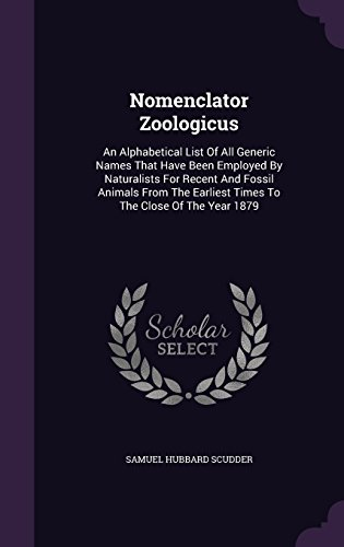Nomenclator Zoologicus: An Alphabetical List Of All Generic Names That Have Been Employed By Naturalists For Recent And Fossil Animals From The Earliest Times To The Close Of The Year 1879