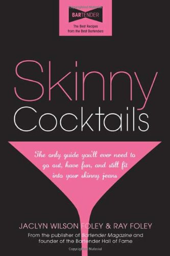Skinny Cocktails: The Only Guide You'Ll Ever Need To Go Out, Have Fun, And Still Fit Into Your Skinny Jeans