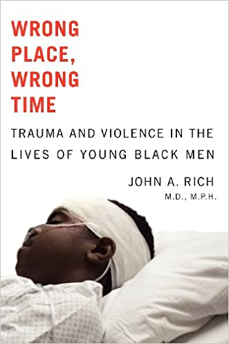 Wrong Place, Wrong Time: Trauma and Violence in the Lives of Young Black Men written by John A. Rich