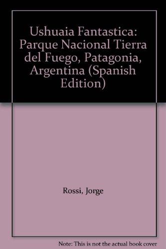 Ushuaia Fantastica: Parque Nacional Tierra del Fuego, Patagonia, Argentina (Spanish Edition), Rossi, Jorge; Pocai, Eduardo