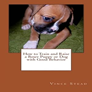 How to Train and Raise a Boxer Puppy or Dog with Good Behavior | [Vince Stead]