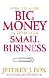 How to Make Big Money in Your Own Small Business: Unexpected Rules Every Small Business Owner Needs to Know (0091900166) by Fox, Jeffrey J.