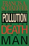 Pollution and the Death of Man: The Christian View of Ecology (0842348409) by Francis A. Schaeffer