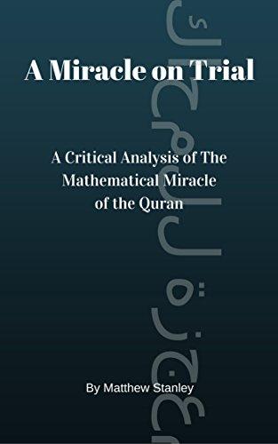A Miracle on Trial: A Critical Analysis of The Mathematical Miracle of the Quran, by Matthew Stanley