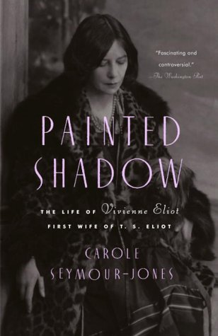 Painted Shadow: The Life of Vivienne Eliot, First Wife of T.S. Eliot