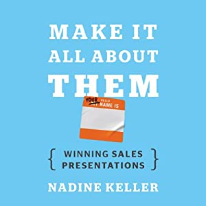 Make It All About Them: The True Keys to Winning Sales Presentations | [Nadine Keller]
