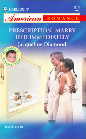Prescription: Marry Her Immediately: The Babies of Doctors Circle (Harlequin American Romance, No 971) Jacqueline Diamond