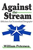 Against the Stream: Reflections of an Unconventional Demographer (0765802228) by Petersen, William