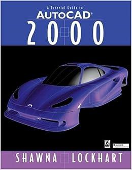 Tutorial Guide to AutoCAD 2000, A: Shawna D. Lockhart, Shawna Lockhart