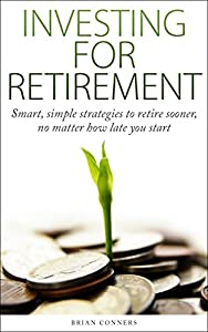 Investing for Retirement: Smart & Simple Strategies to Retire Sooner, No Matter How Late You Start (investing, investing for retirement, retire early, investing for beginners, retirement planning)