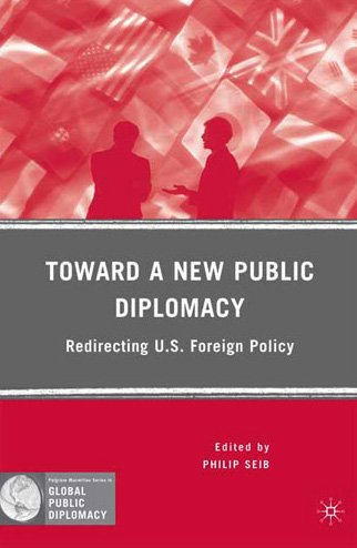 Toward a New Public Diplomacy: Redirecting U.S. Foreign Policy (Global Public Diplomacy)