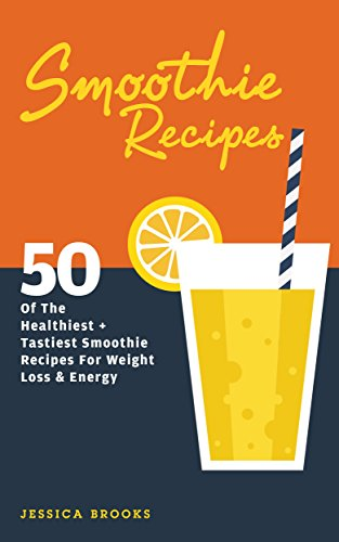 Smoothie Recipes: 50 Of The Healthiest And Tastiest Smoothie Recipes For Weight Loss And Energy by Jessica Brooks