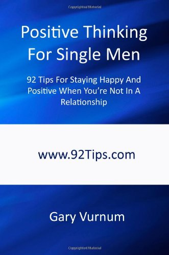 Positive Thinking For Single Men: 92 Tips For Staying Happy And Positive When You're Not In A Relationship