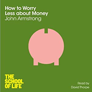 How to Worry Less about Money: The School of Life | [John Armstrong]