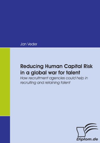 Reducing Human Capital Risk in a global war for talent: How recruitment agencies could help in recruiting and retaining talent (German Edition)