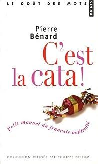 C'est la cata ! : Petit manuel du fran�ais maltrait� par Pierre B�nard